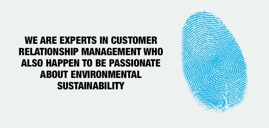 WE ARE EXPERTS IN CUSTOMER RELATIONSHIP MANAGEMENT WHO ALSO HAPPEN TO BE PASSIONATE ABOUT ENVIRONMENTAL SUSTAINABILITY