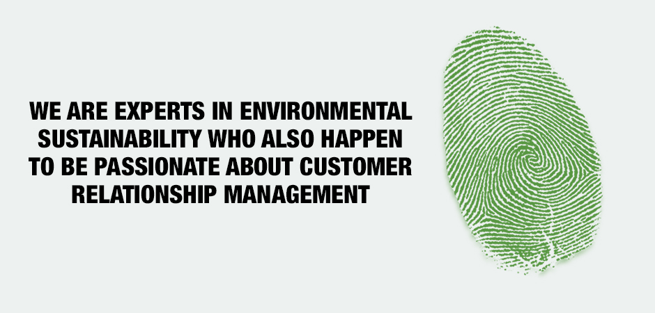 WE ARE EXPERTS IN ENVIRONMENTAL SUSTAINABILITY WHO ALSO HAPPEN TO BE PASSIONATE ABOUT CUSTOMER RELATIONSHIP MANAGEMENT